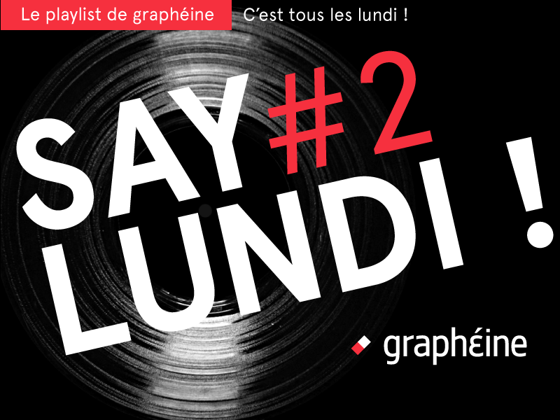 SAY LUNDI #2  – Playlist Graphéine du lundi